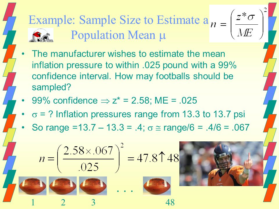 Example: Sample Size to Estimate a Population Mean  -NFL footballs The manufacturer of NFL footballs uses a machine to inflate new footballs The mean inflation pressure is 13.5 psi, but uncontrollable factors cause the pressures of individual footballs to vary from 13.3 psi to 13.7 psi After throwing 6 interceptions in a game, Peyton Manning complains that the balls are not properly inflated.