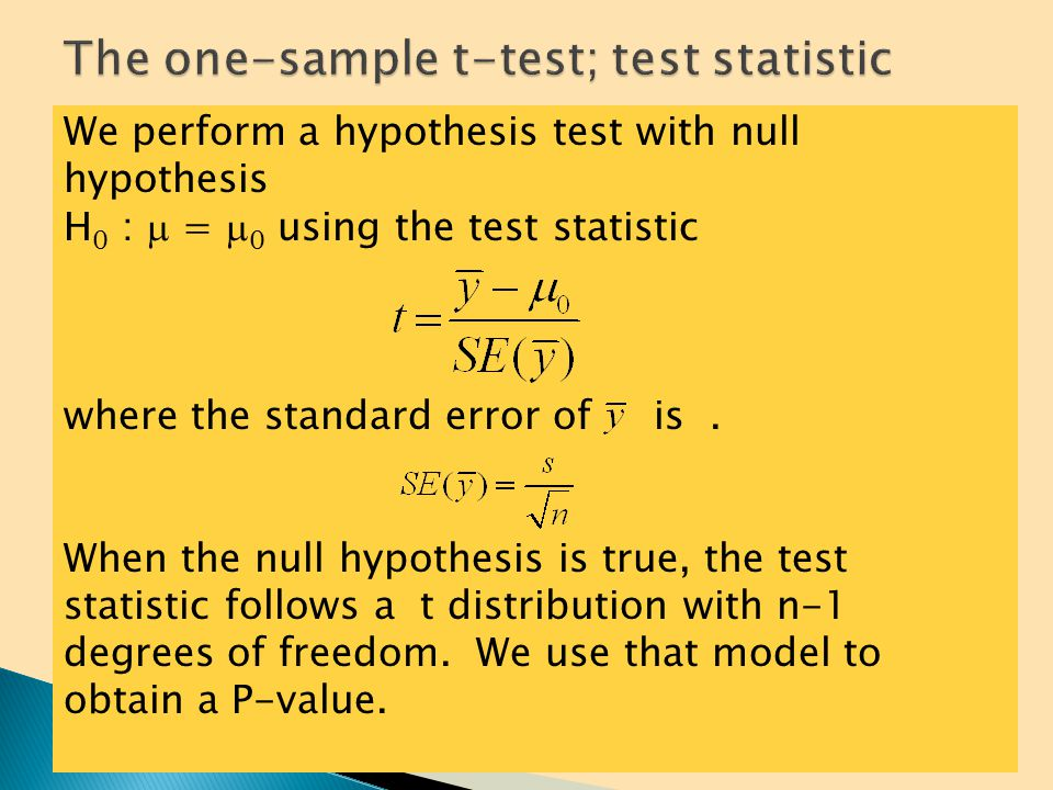 Step 1: State the null and alternative hypotheses (H 0 versus H A ) Decide on a one-sided or two-sided test H 0 :  =   versus H A :  >   (1 –tail test) H 0 :  =   versus H A :  <   (1 –tail test) H 0 :  =   versus H A :  ≠    –tail test) Step 2: