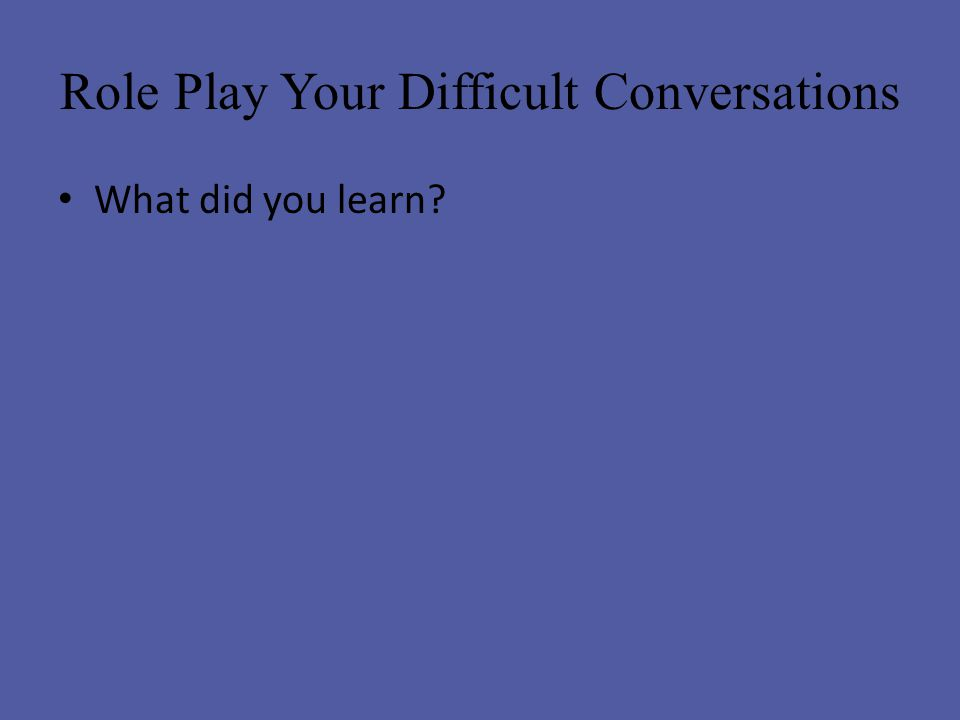 Role Play Your Difficult Conversations What did you learn?