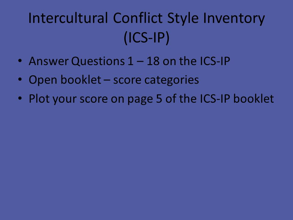 Intercultural Conflict Style Inventory (ICS-IP) Answer Questions 1 – 18 on the ICS-IP Open booklet – score categories Plot your score on page 5 of the ICS-IP booklet