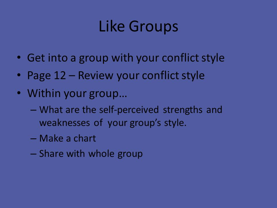 Like Groups Get into a group with your conflict style Page 12 – Review your conflict style Within your group… – What are the self-perceived strengths and weaknesses of your group's style.