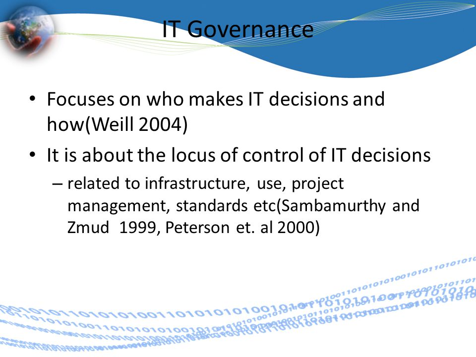 IT Governance Focuses on who makes IT decisions and how(Weill 2004) It is about the locus of control of IT decisions – related to infrastructure, use, project management, standards etc(Sambamurthy and Zmud 1999, Peterson et.