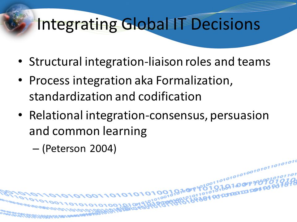 Integrating Global IT Decisions Structural integration-liaison roles and teams Process integration aka Formalization, standardization and codification Relational integration-consensus, persuasion and common learning – (Peterson 2004)