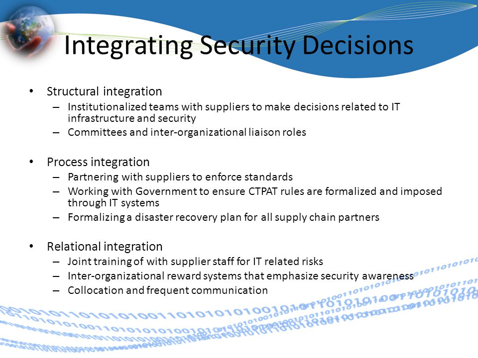 Integrating Security Decisions Structural integration – Institutionalized teams with suppliers to make decisions related to IT infrastructure and security – Committees and inter-organizational liaison roles Process integration – Partnering with suppliers to enforce standards – Working with Government to ensure CTPAT rules are formalized and imposed through IT systems – Formalizing a disaster recovery plan for all supply chain partners Relational integration – Joint training of with supplier staff for IT related risks – Inter-organizational reward systems that emphasize security awareness – Collocation and frequent communication