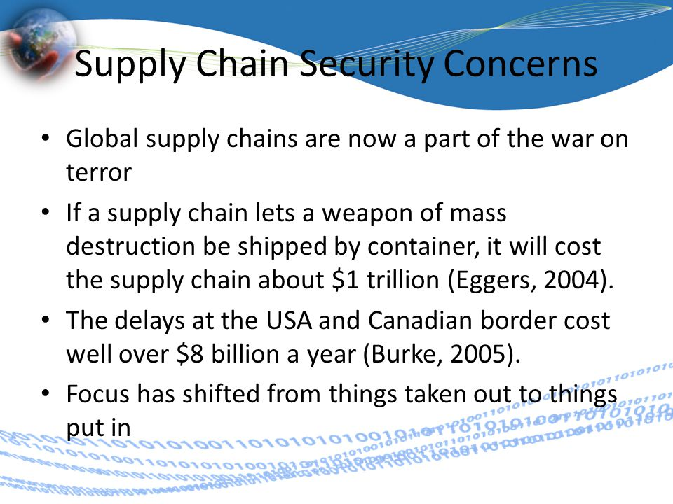 Supply Chain Security Concerns Global supply chains are now a part of the war on terror If a supply chain lets a weapon of mass destruction be shipped by container, it will cost the supply chain about $1 trillion (Eggers, 2004).