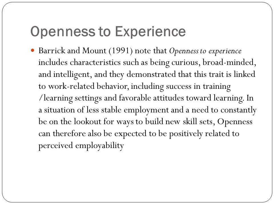 Openness to Experience Barrick and Mount (1991) note that Openness to experience includes characteristics such as being curious, broad-minded, and intelligent, and they demonstrated that this trait is linked to work-related behavior, including success in training /learning settings and favorable attitudes toward learning.
