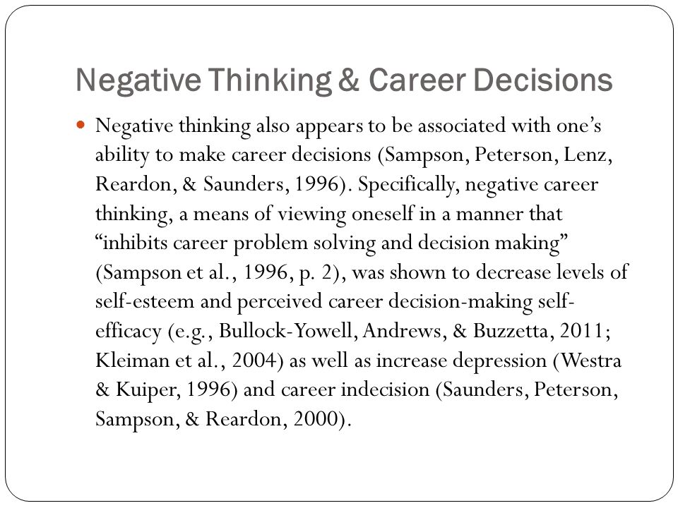 Negative Thinking & Career Decisions Negative thinking also appears to be associated with one's ability to make career decisions (Sampson, Peterson, Lenz, Reardon, & Saunders, 1996).