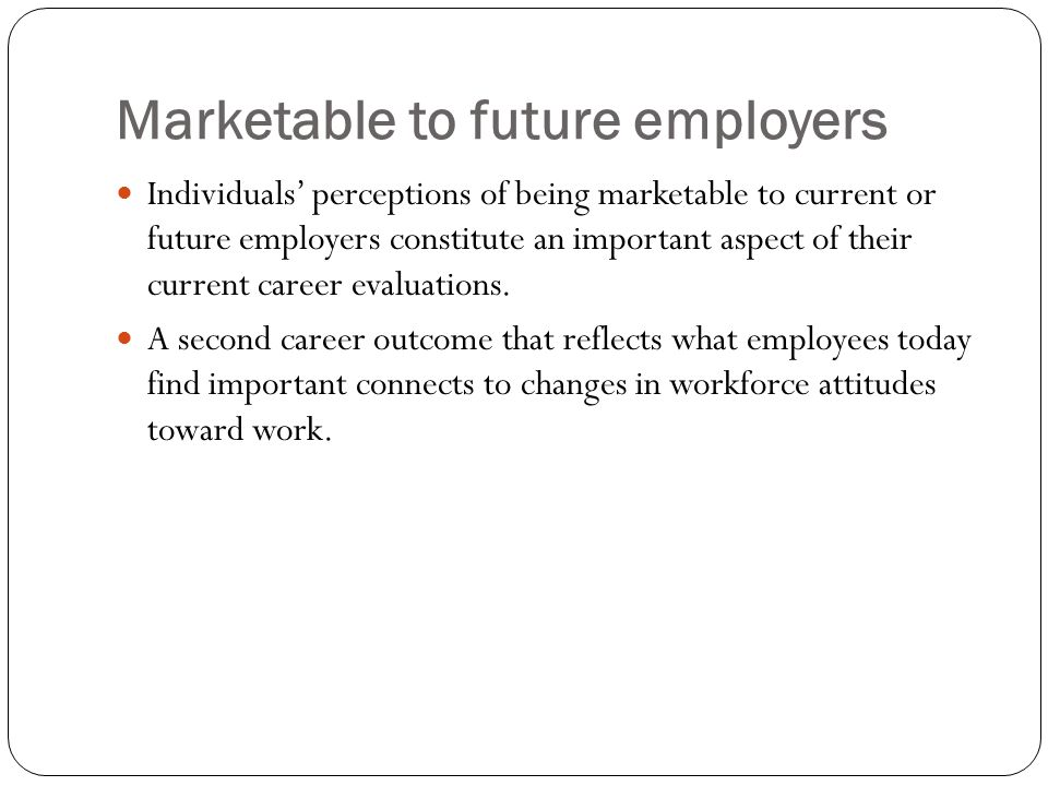 Marketable to future employers Individuals' perceptions of being marketable to current or future employers constitute an important aspect of their current career evaluations.
