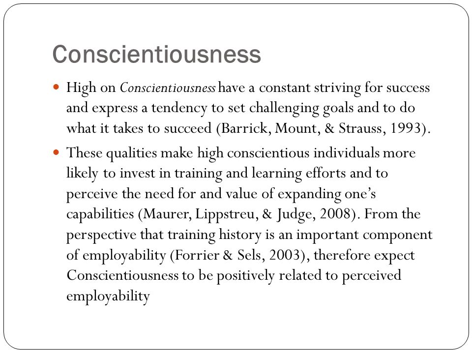 Conscientiousness High on Conscientiousness have a constant striving for success and express a tendency to set challenging goals and to do what it takes to succeed (Barrick, Mount, & Strauss, 1993).