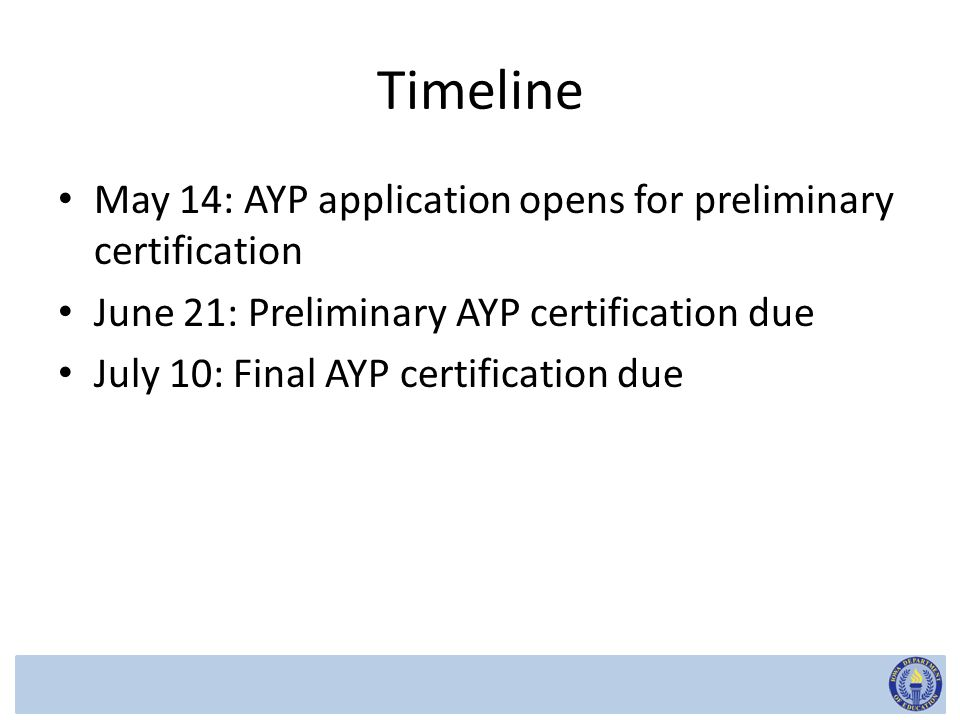Timeline May 14: AYP application opens for preliminary certification June 21: Preliminary AYP certification due July 10: Final AYP certification due