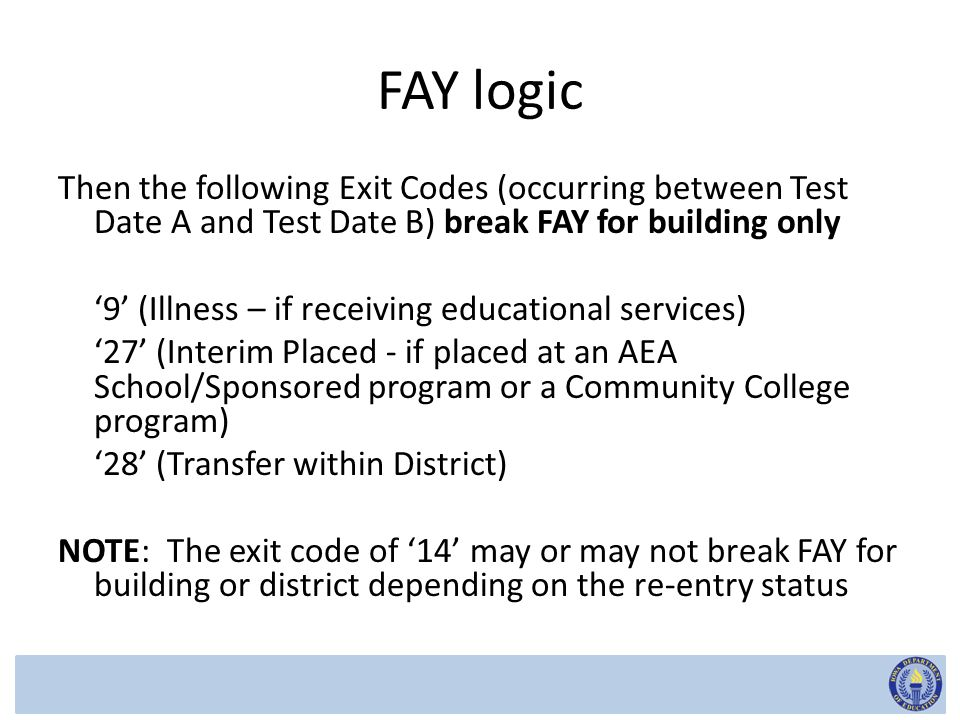 FAY logic Then the following Exit Codes (occurring between Test Date A and Test Date B) break FAY for building only '9' (Illness – if receiving educational services) '27' (Interim Placed - if placed at an AEA School/Sponsored program or a Community College program) '28' (Transfer within District) NOTE: The exit code of '14' may or may not break FAY for building or district depending on the re-entry status