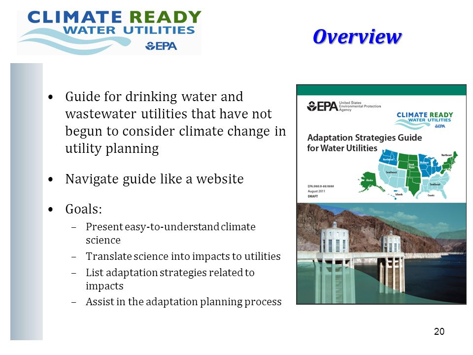 Overview Guide for drinking water and wastewater utilities that have not begun to consider climate change in utility planning Navigate guide like a website Goals: –Present easy-to-understand climate science –Translate science into impacts to utilities –List adaptation strategies related to impacts –Assist in the adaptation planning process 20