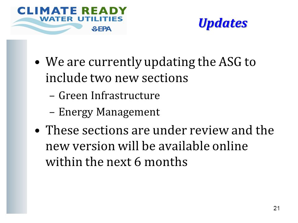 Updates Updates We are currently updating the ASG to include two new sections –Green Infrastructure –Energy Management These sections are under review and the new version will be available online within the next 6 months 21