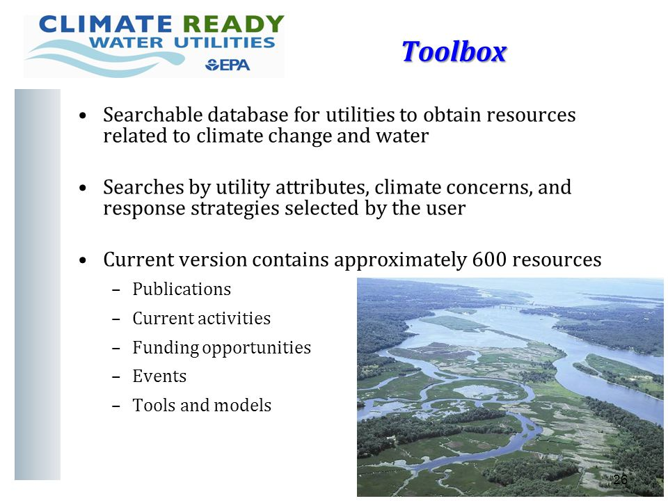 Toolbox 26 Searchable database for utilities to obtain resources related to climate change and water Searches by utility attributes, climate concerns, and response strategies selected by the user Current version contains approximately 600 resources –Publications –Current activities –Funding opportunities –Events –Tools and models