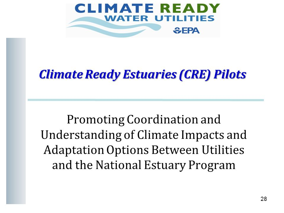 Climate Ready Estuaries (CRE) Pilots Climate Ready Estuaries (CRE) Pilots 28 Promoting Coordination and Understanding of Climate Impacts and Adaptation Options Between Utilities and the National Estuary Program