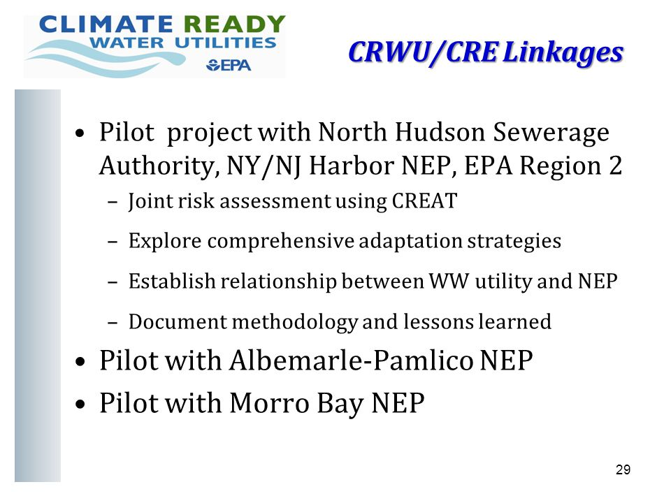 CRWU/CRE Linkages Pilot project with North Hudson Sewerage Authority, NY/NJ Harbor NEP, EPA Region 2 –Joint risk assessment using CREAT –Explore comprehensive adaptation strategies –Establish relationship between WW utility and NEP –Document methodology and lessons learned Pilot with Albemarle-Pamlico NEP Pilot with Morro Bay NEP 29