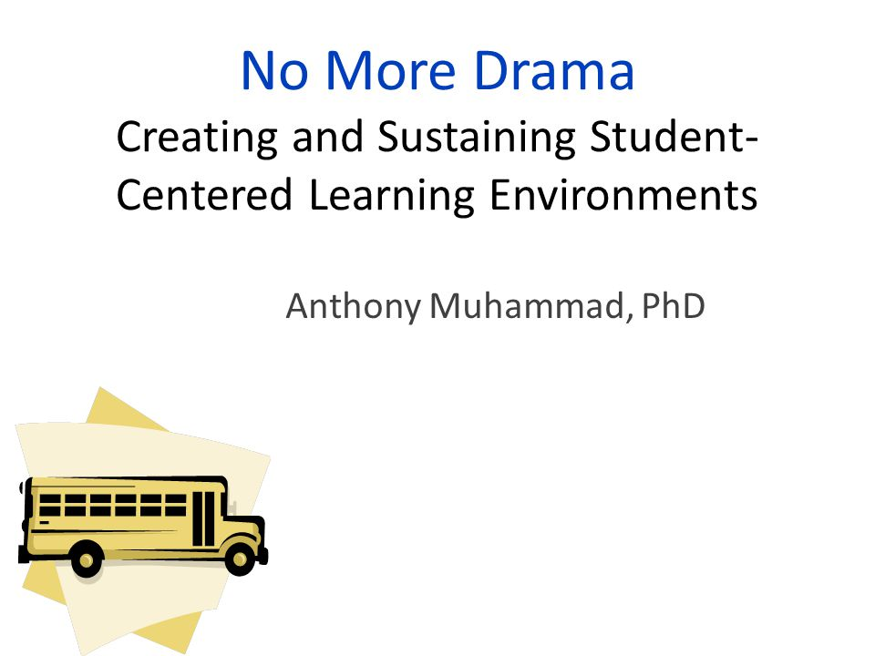 No More Drama Creating and Sustaining Student- Centered Learning Environments Anthony Muhammad, PhD