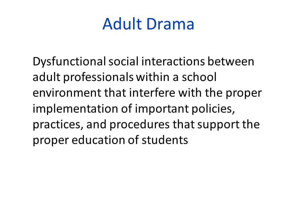 Adult Drama Dysfunctional social interactions between adult professionals within a school environment that interfere with the proper implementation of important policies, practices, and procedures that support the proper education of students