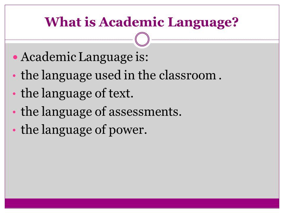 What is Academic Language? Academic Language is: the language used in the classroom. the language of text. the language of assessments. the language o