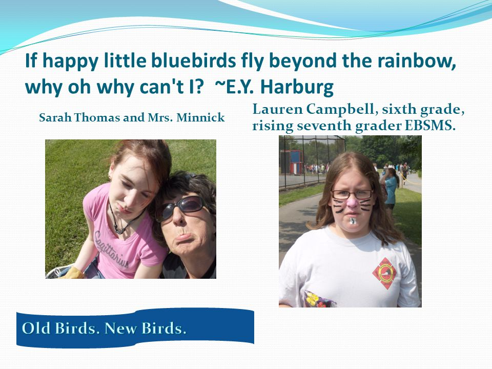 If happy little bluebirds fly beyond the rainbow, why oh why can t I.