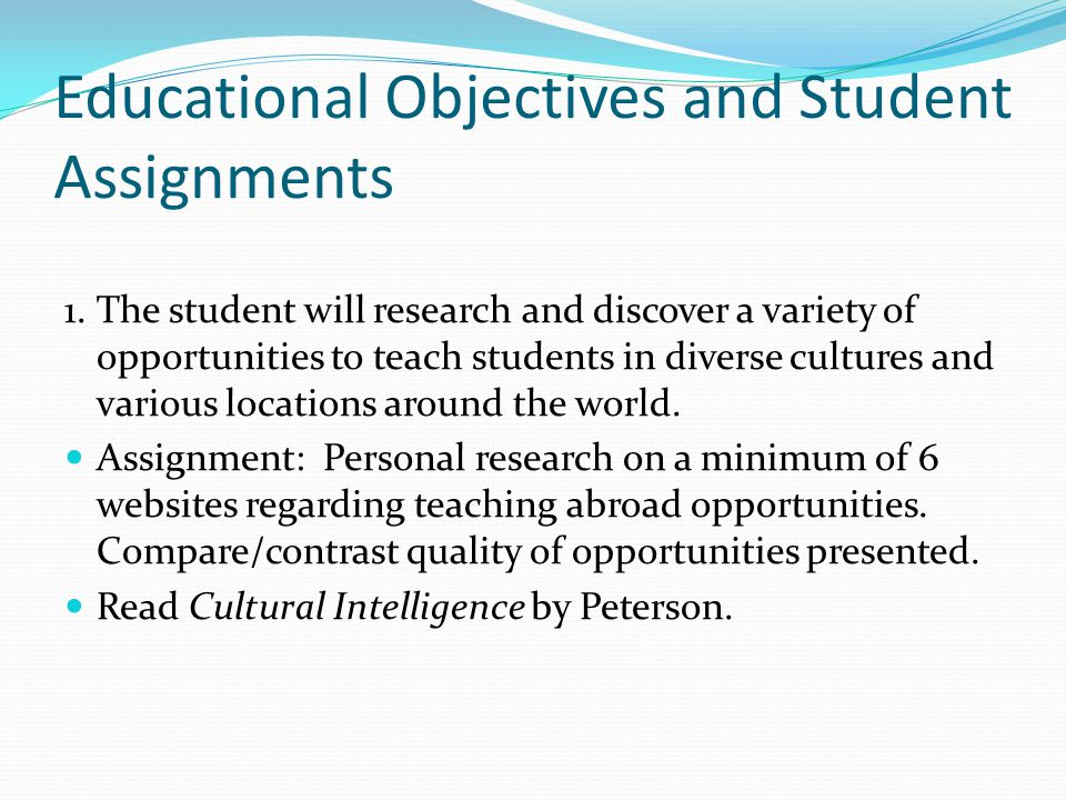 Educational Objectives and Student Assignments 1.The student will research and discover a variety of opportunities to teach students in diverse cultures and various locations around the world.