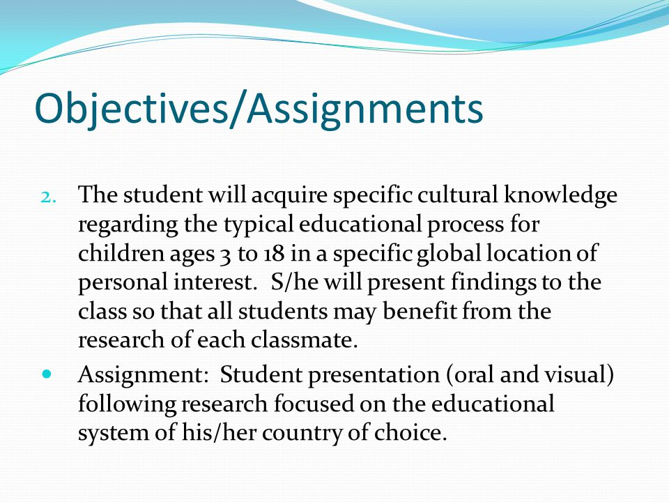 Objectives/Assignments 2. The student will acquire specific cultural knowledge regarding the typical educational process for children ages 3 to 18 in