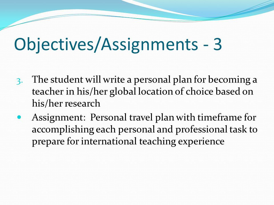 Objectives/Assignments - 3 3. The student will write a personal plan for becoming a teacher in his/her global location of choice based on his/her rese