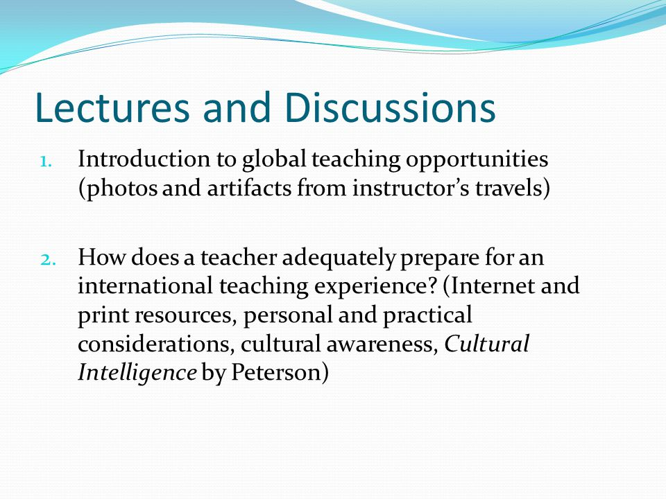 Lectures and Discussions 1. Introduction to global teaching opportunities (photos and artifacts from instructor's travels) 2. How does a teacher adequ