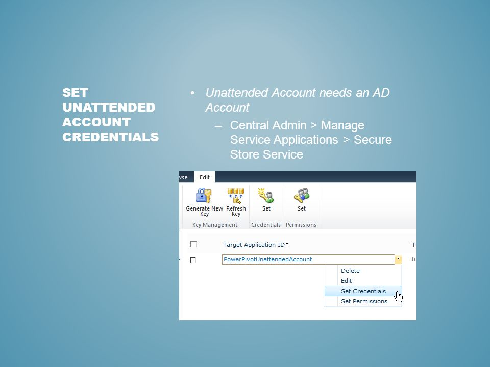 Unattended Account needs an AD Account –Central Admin > Manage Service Applications > Secure Store Service SET UNATTENDED ACCOUNT CREDENTIALS
