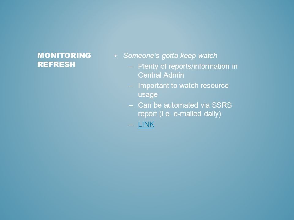 Someone's gotta keep watch –Plenty of reports/information in Central Admin –Important to watch resource usage –Can be automated via SSRS report (i.e.