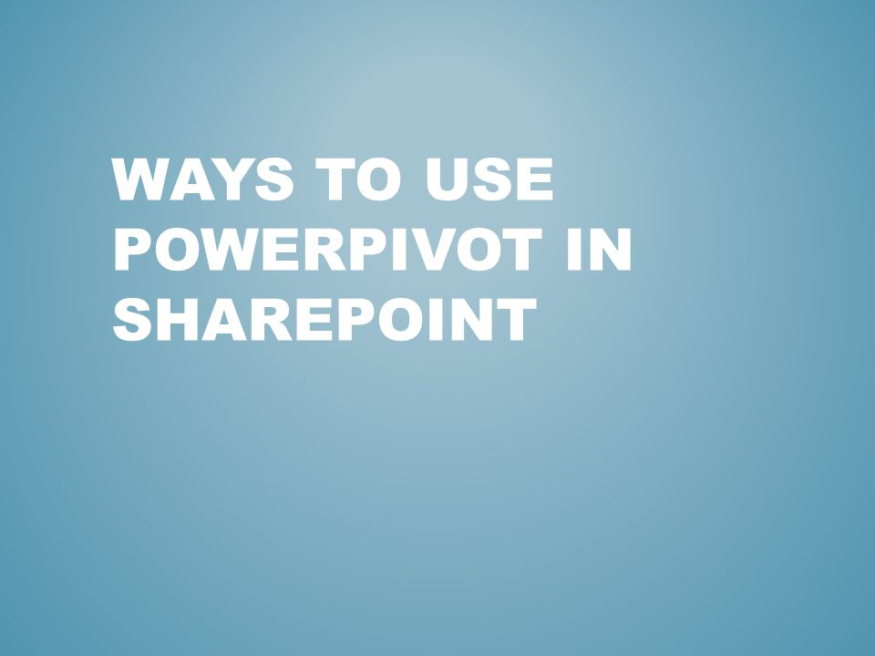 WAYS TO USE POWERPIVOT IN SHAREPOINT