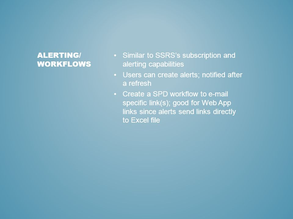 Similar to SSRS's subscription and alerting capabilities Users can create alerts; notified after a refresh Create a SPD workflow to e-mail specific link(s); good for Web App links since alerts send links directly to Excel file ALERTING/ WORKFLOWS