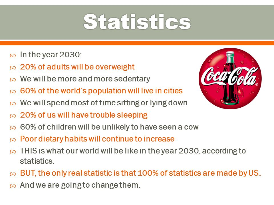  In the year 2030:  20% of adults will be overweight  We will be more and more sedentary  60% of the world's population will live in cities  We will spend most of time sitting or lying down  20% of us will have trouble sleeping  60% of children will be unlikely to have seen a cow  Poor dietary habits will continue to increase  THIS is what our world will be like in the year 2030, according to statistics.