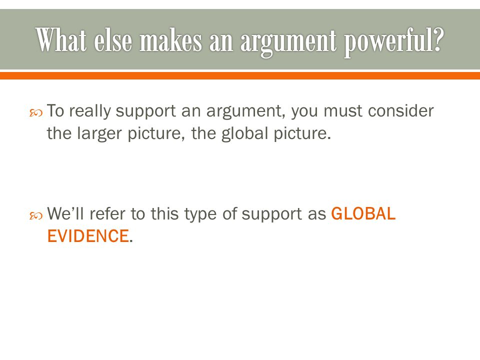  To really support an argument, you must consider the larger picture, the global picture.  We'll refer to this type of support as GLOBAL EVIDENCE.