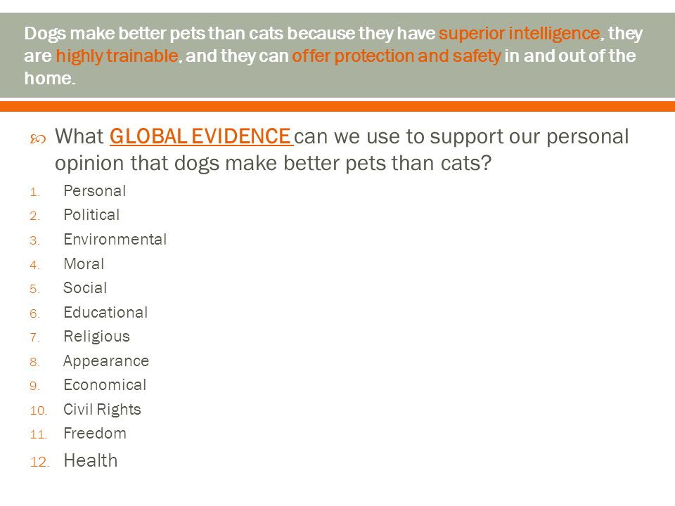  What GLOBAL EVIDENCE can we use to support our personal opinion that dogs make better pets than cats? 1. Personal 2. Political 3. Environmental 4. M