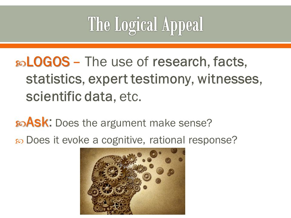  LOGOS  LOGOS – The use of research, facts, statistics, expert testimony, witnesses, scientific data, etc.