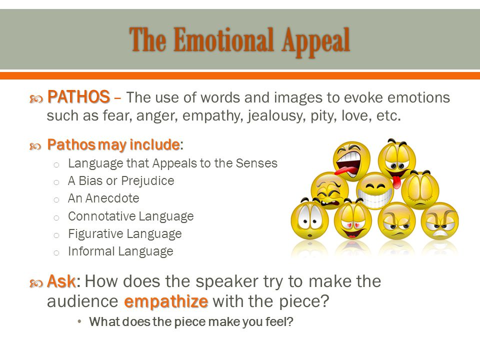  PATHOS  PATHOS – The use of words and images to evoke emotions such as fear, anger, empathy, jealousy, pity, love, etc.  Pathos may include  Path