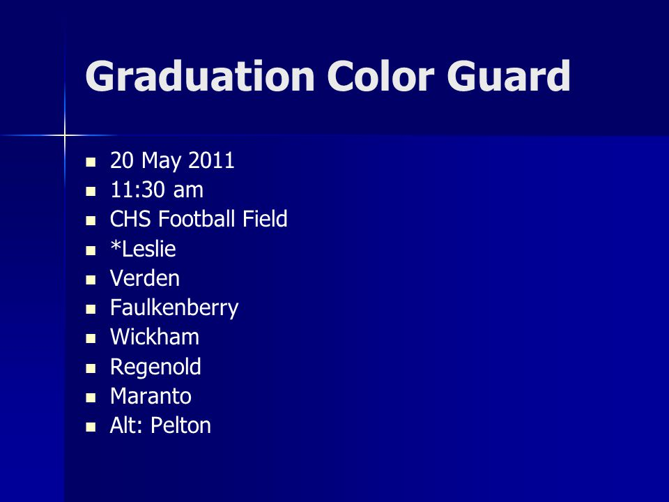 Graduation Color Guard 20 May 2011 11:30 am CHS Football Field *Leslie Verden Faulkenberry Wickham Regenold Maranto Alt: Pelton