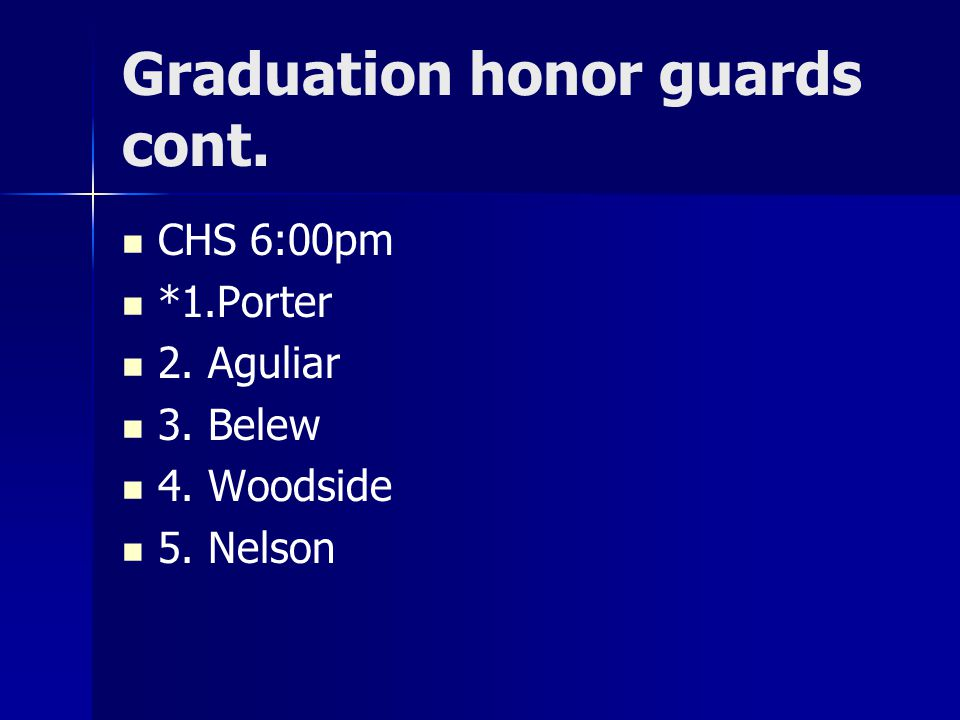 Graduation honor guards cont. CHS 6:00pm *1.Porter 2. Aguliar 3. Belew 4. Woodside 5. Nelson