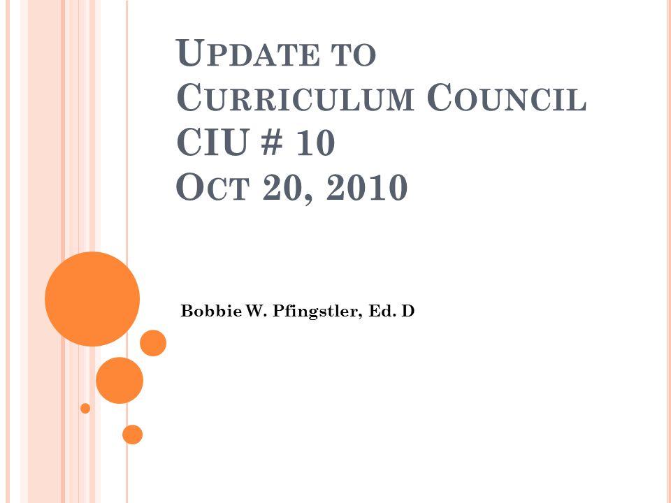 U PDATE TO C URRICULUM C OUNCIL CIU # 10 O CT 20, 2010 Bobbie W. Pfingstler, Ed. D