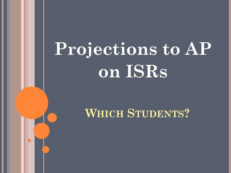 W HICH S TUDENTS Projections to AP on ISRs