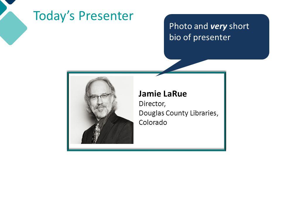Today's Presenter Jamie LaRue Director, Douglas County Libraries, Colorado Photo and very short bio of presenter