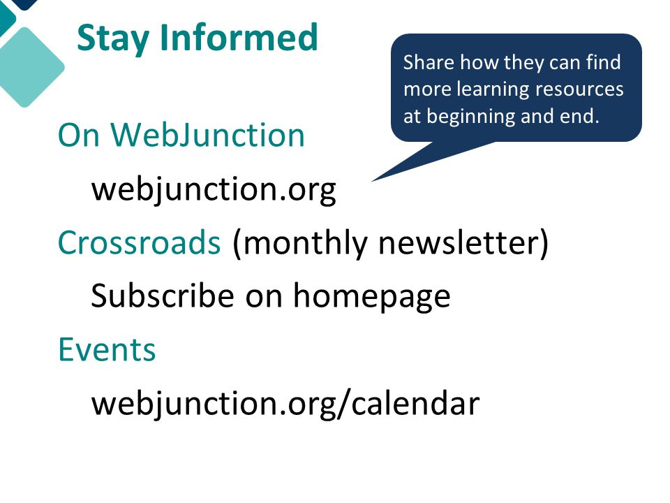 Stay Informed On WebJunction webjunction.org Crossroads (monthly newsletter) Subscribe on homepage Events webjunction.org/calendar Share how they can find more learning resources at beginning and end.