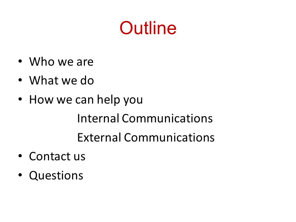 Outline Who we are What we do How we can help you Internal Communications External Communications Contact us Questions