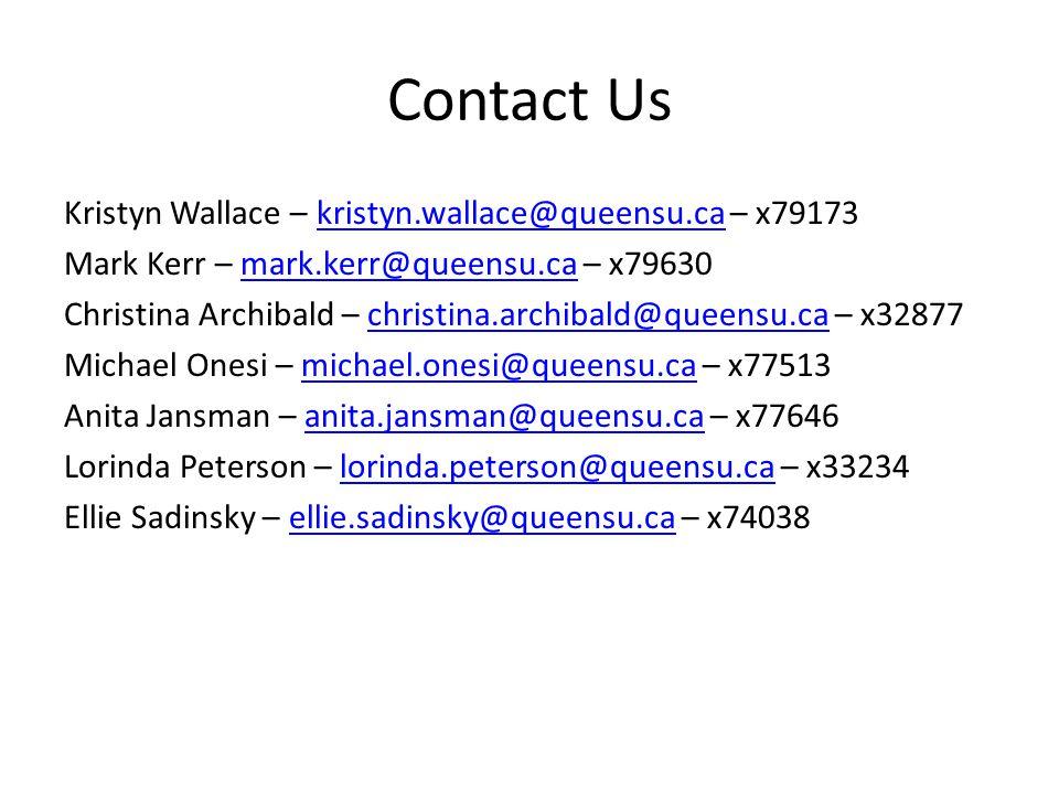 Contact Us Kristyn Wallace – kristyn.wallace@queensu.ca – x79173kristyn.wallace@queensu.ca Mark Kerr – mark.kerr@queensu.ca – x79630mark.kerr@queensu.ca Christina Archibald – christina.archibald@queensu.ca – x32877christina.archibald@queensu.ca Michael Onesi – michael.onesi@queensu.ca – x77513michael.onesi@queensu.ca Anita Jansman – anita.jansman@queensu.ca – x77646anita.jansman@queensu.ca Lorinda Peterson – lorinda.peterson@queensu.ca – x33234lorinda.peterson@queensu.ca Ellie Sadinsky – ellie.sadinsky@queensu.ca – x74038ellie.sadinsky@queensu.ca