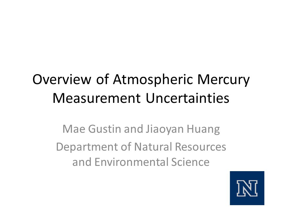 Overview of Atmospheric Mercury Measurement Uncertainties Mae Gustin and Jiaoyan Huang Department of Natural Resources and Environmental Science