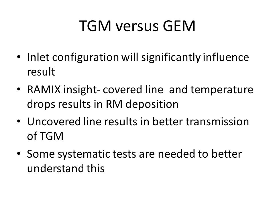 TGM versus GEM Inlet configuration will significantly influence result RAMIX insight- covered line and temperature drops results in RM deposition Uncovered line results in better transmission of TGM Some systematic tests are needed to better understand this