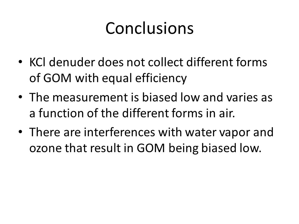Conclusions KCl denuder does not collect different forms of GOM with equal efficiency The measurement is biased low and varies as a function of the different forms in air.