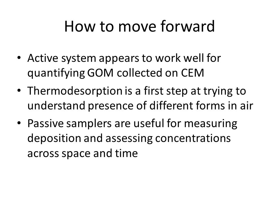 How to move forward Active system appears to work well for quantifying GOM collected on CEM Thermodesorption is a first step at trying to understand presence of different forms in air Passive samplers are useful for measuring deposition and assessing concentrations across space and time