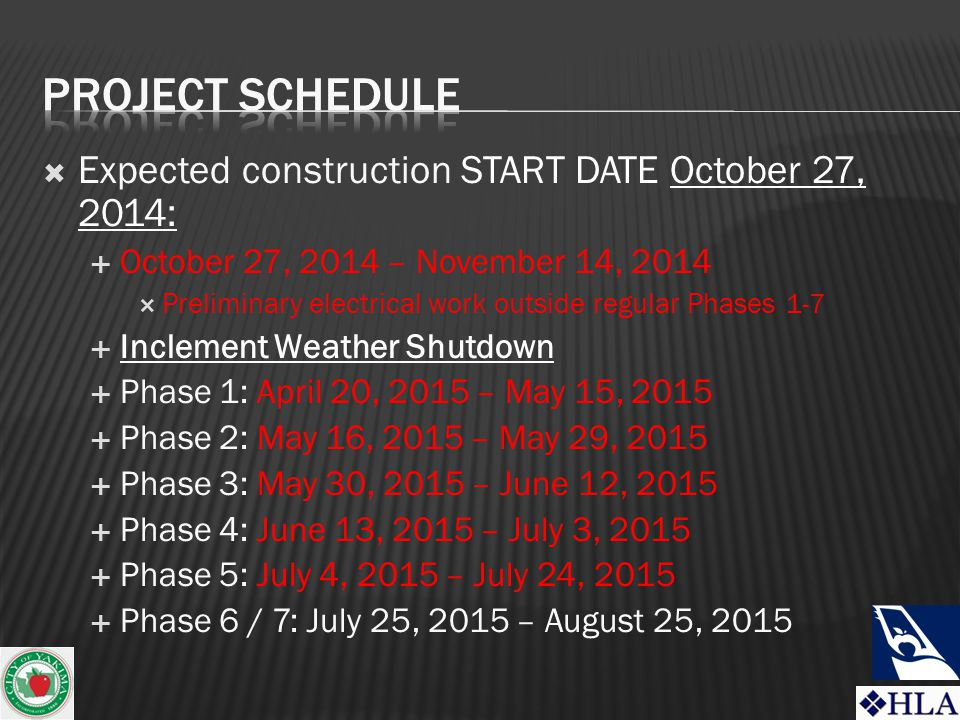  Expected construction START DATE October 27, 2014:  October 27, 2014 – November 14, 2014  Preliminary electrical work outside regular Phases 1-7  Inclement Weather Shutdown  Phase 1: April 20, 2015 – May 15, 2015  Phase 2: May 16, 2015 – May 29, 2015  Phase 3: May 30, 2015 – June 12, 2015  Phase 4: June 13, 2015 – July 3, 2015  Phase 5: July 4, 2015 – July 24, 2015  Phase 6 / 7: July 25, 2015 – August 25, 2015